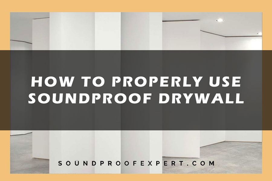 How to Properly Use Soundproof Drywall